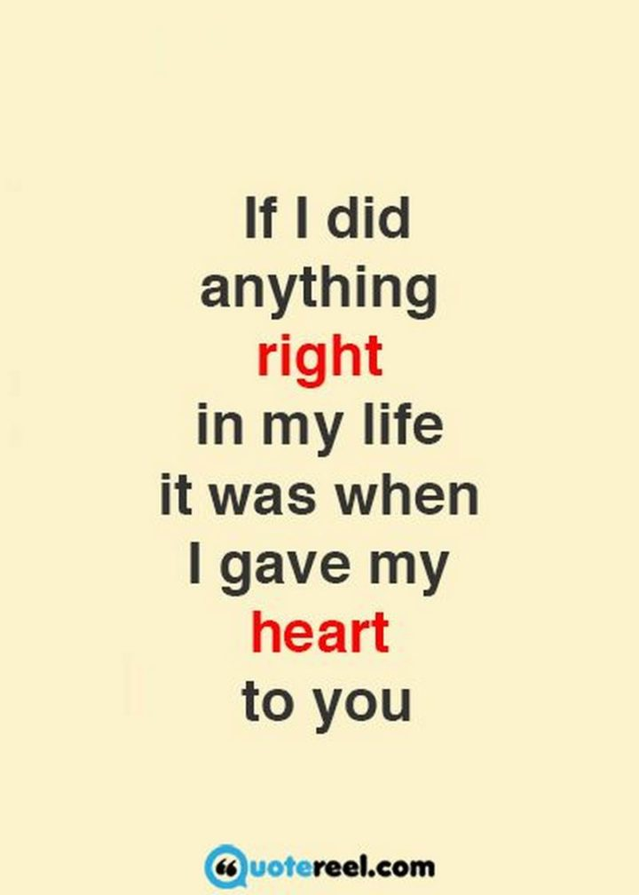 """""""If I did anything right in my life it was when I gave my heart to you."""" - Unknown"""