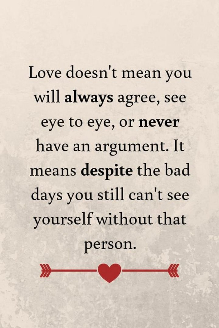 """""""Love doesn't mean you will always agree, see eye to eye, or never have an argument. It means despite the bad days you still can't see yourself without that person."""" - Unknown"""