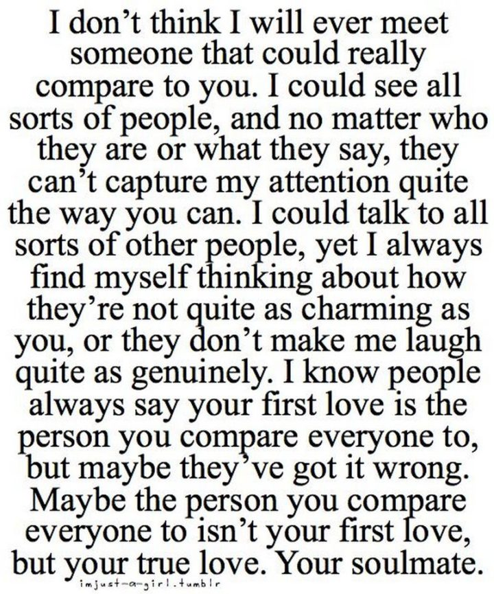 """""""I don't think I will ever meet someone that could really compare to you. I could see all sorts of people, and no matter who they are or what they say, they can't capture my attention quite the way you can. I could talk to all sorts of other people, yet I always find myself thinking about how they're not quite as charming as you, or they don't make me laugh quite as genuinely. I know people always say your first love is the person you compare everyone to, but maybe they've got it wrong. Maybe the person you compare everyone to isn't your first love, but your true love. Your soulmate."""" - Unknown"""