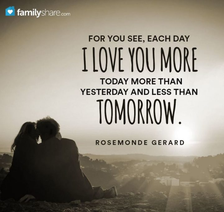 """""""For you see, each day I love you more, today more than yesterday and less than tomorrow."""" - Rosemonde Gerard"""