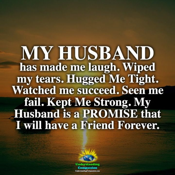 """""""My husband has made me laugh. Wiped my tears. Hugged me tight. Watched me succeed. Seen me fail. Kept me strong. My husband is a promise that I will have a friend forever."""" - Unknown"""