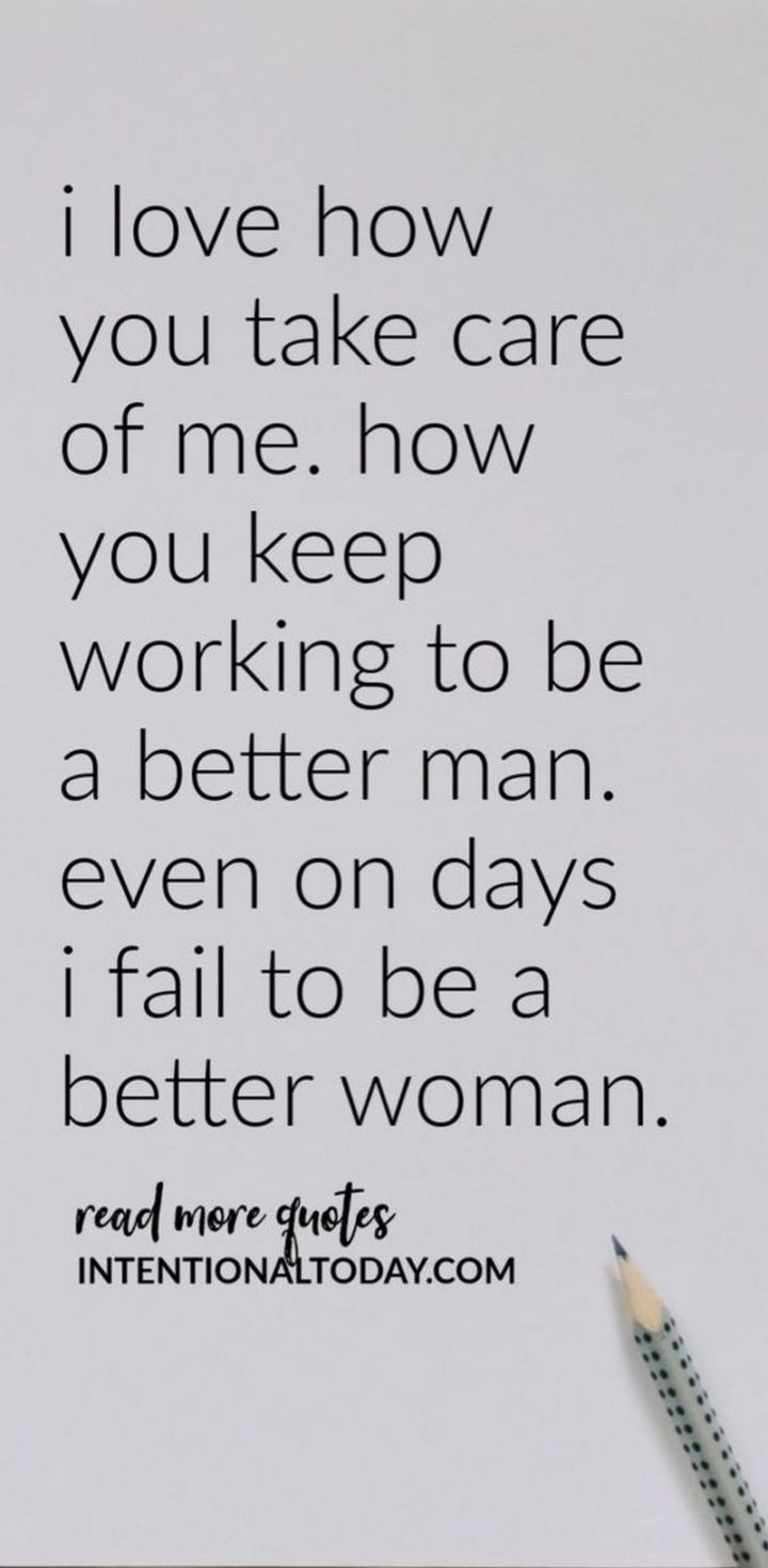 """""""I love how you take care of me. How you keep working to be a better man. Even on days, I fail to be a better woman."""" - Unknown"""