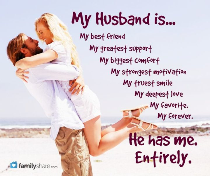 """""""My husband is...My best friend. My greatest support. My biggest comfort. My strongest motivation. My truest smile. My deepest love. My favorite. My forever. He has me. Entirely."""" - Unknown"""