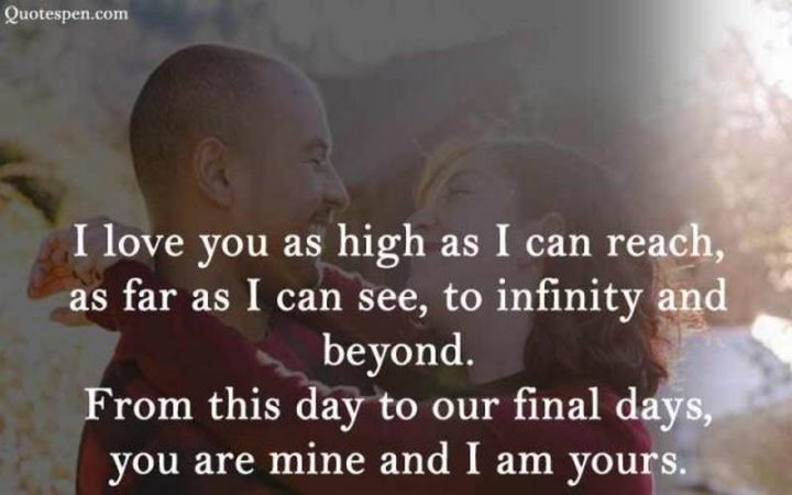 """""""I love you as high as I can reach, as far as I can see, to infinity and beyond. From this day to our final days, you are mine and I am yours."""" - Unknown"""