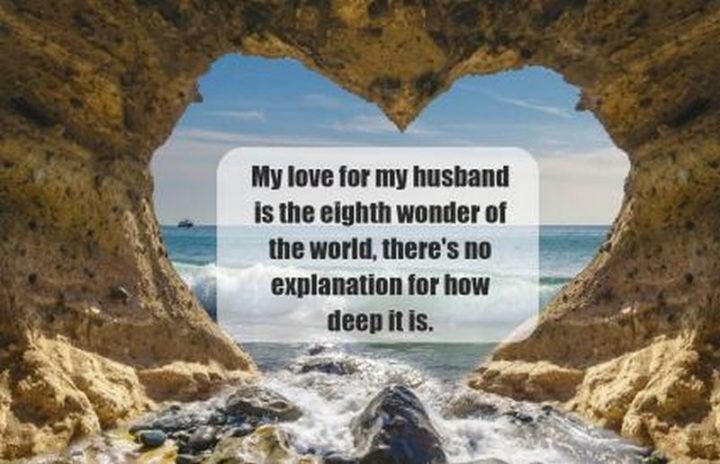 """""""My love for my husband is the eighth wonder of the world, there's no explanation for how deep it is."""" - Unknown"""