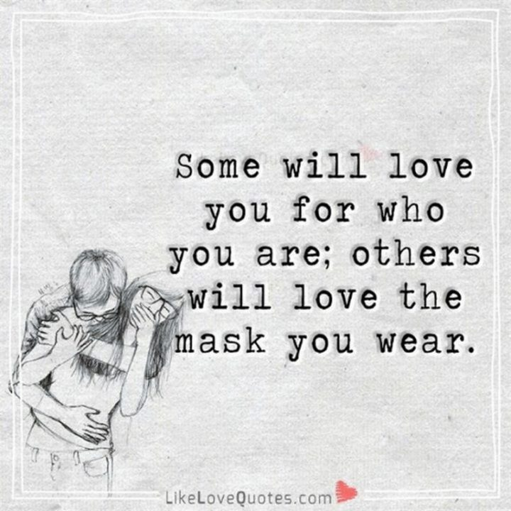 """""""Some will love you for who you are, others will love the mask you wear."""" - Unknown"""