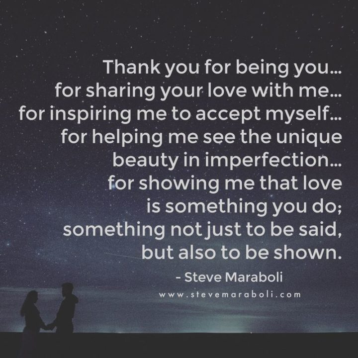 """""""Thank you for being you...For sharing your love with me...For inspiring me to accept myself...For helping me see the unique beauty in imperfection…For showing me that love is something you do; Something not just to be said, but also to be shown."""" - Steven Maraboli"""