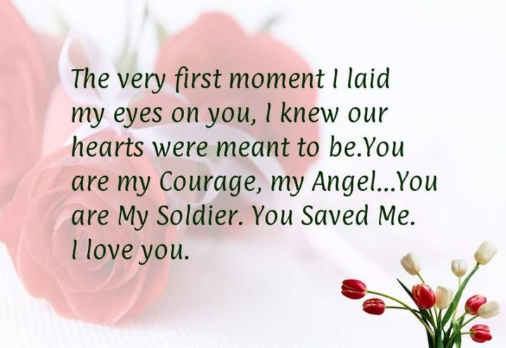 """""""The very first moment I laid my eyes on you, I knew our hearts were meant to be. You are my courage, my angel. You are my soldier, you saved me. I love you."""" - Unknown"""