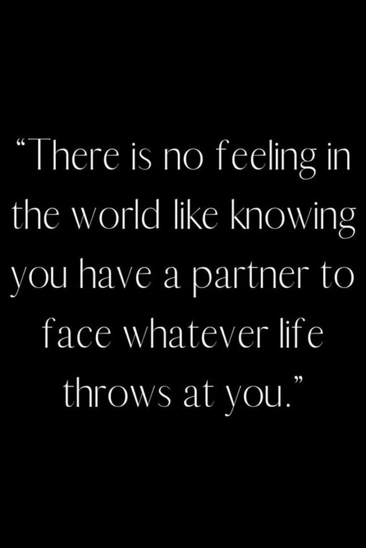 """""""There is no feeling in the world like knowing you have a partner to face whatever life throws at you."""" - Unknown"""