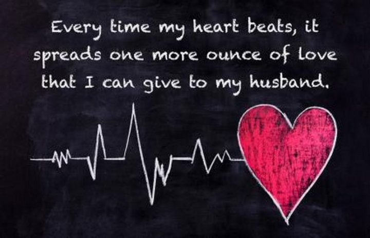 """""""Every time my heart beats, it spreads one more ounce of love that I can give to my husband."""" - Unknown"""