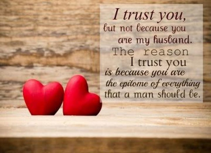 """""""I trust you, but not because you are my husband. The reason I trust you is because you are the epitome of everything that a man should be."""" - Unknown"""