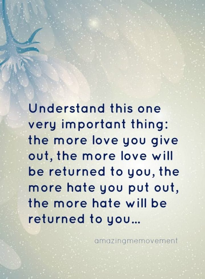 """""""Understand this one very important thing: The more love you give out, the more love will be returned to you, the more hate you put out, the more hate will be returned to you..."""" - Unknown"""