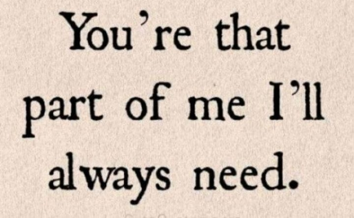 """""""You're that part of me I'll always need."""" - Unknown"""
