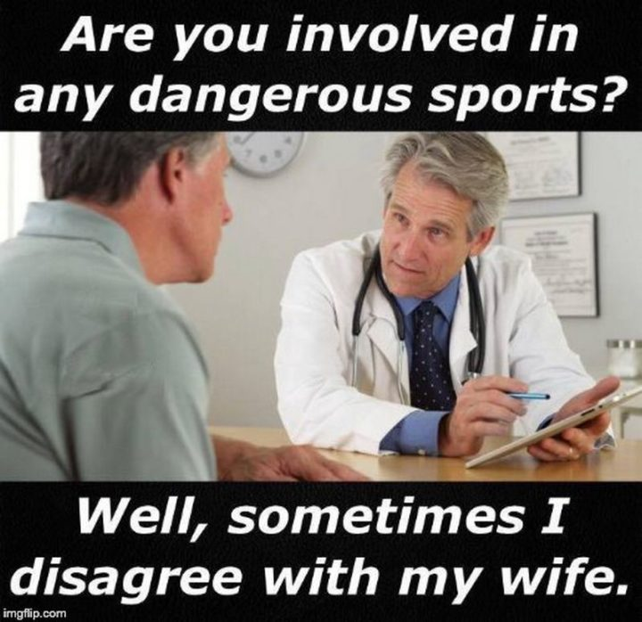 """""""Are you involved in any dangerous sports? Well, sometimes I disagree with my wife."""""""