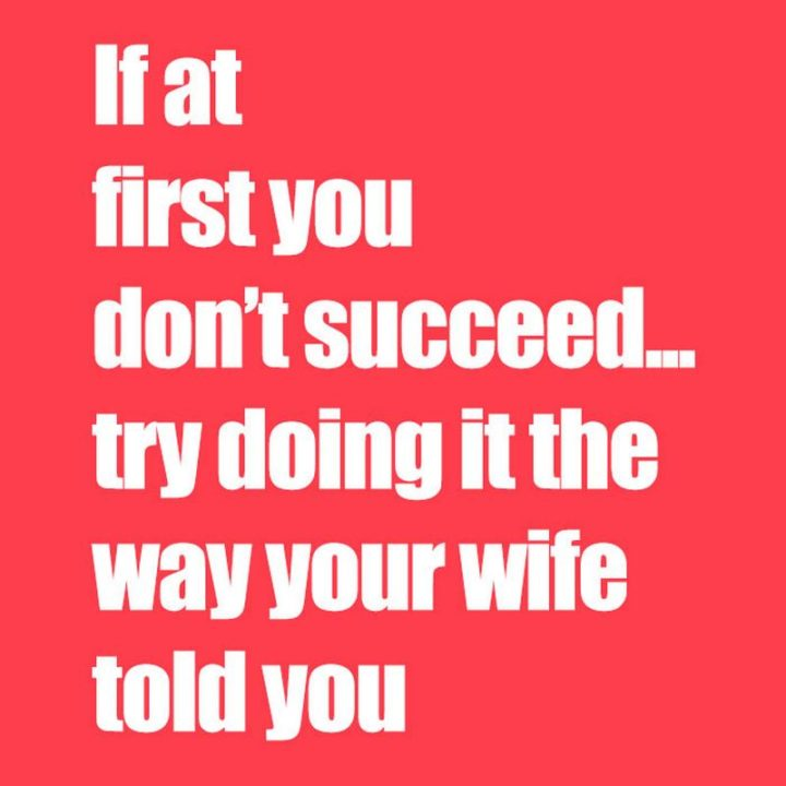 """""""If at first you don't succeed...Try doing it the way your wife told you."""""""