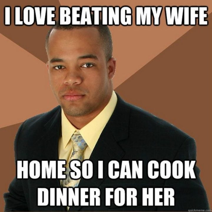 """""""I love beating my wife home so I can cook dinner for her."""""""