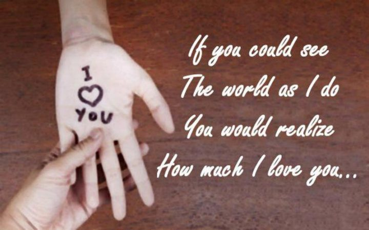 """""""If you could see the world as I do. You would realize how much I love you..."""""""