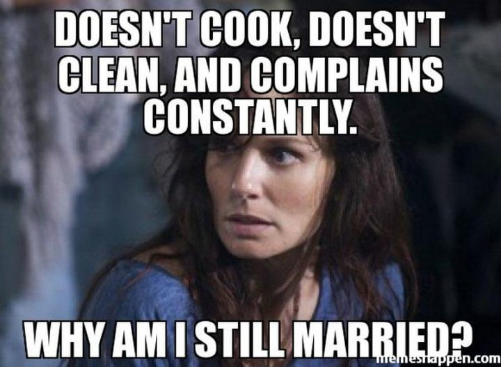 """""""Doesn't cook, doesn't clean, and complains constantly. Why am I still married?"""""""