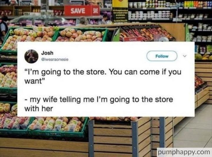 """""""My wife telling me I'm going to the store with her: I'm going to the store. You can come if you want."""""""