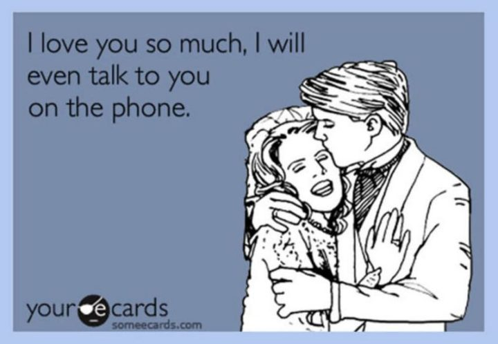 """""""I love you so much, I will even talk to you on the phone."""""""