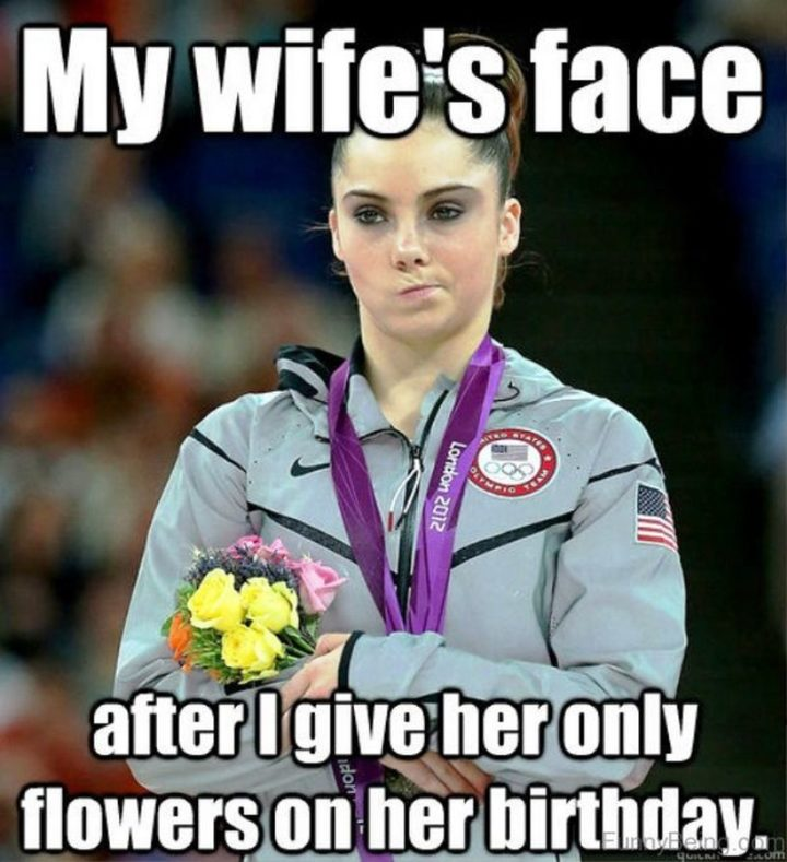 """""""My wife's face after I give her only flowers on her birthday."""""""