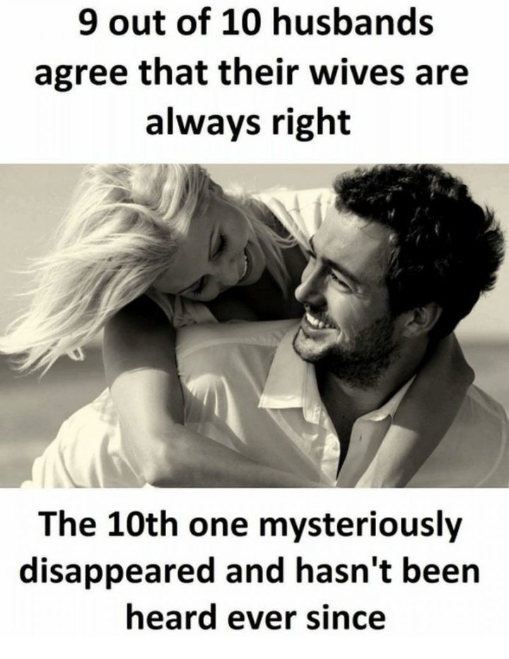 """""""9 out of 10 husbands agree that their wives are always right. The 10th one mysteriously disappeared and hasn't been heard ever since."""""""