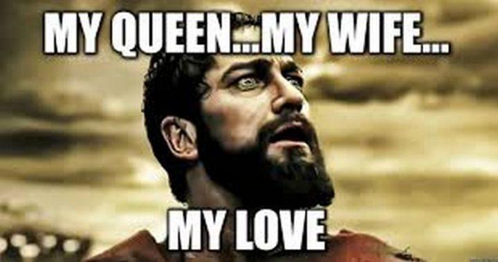 """My queen...My wife...My love."""