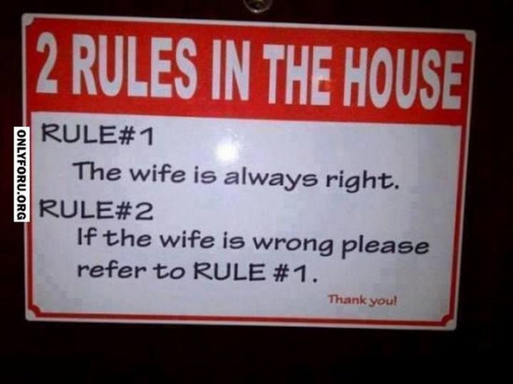 """""""2 Rules in the house. Rule #1: The wife is always right. Rule #2: If the wife is wrong please refer to rule #1. Thank you!"""""""