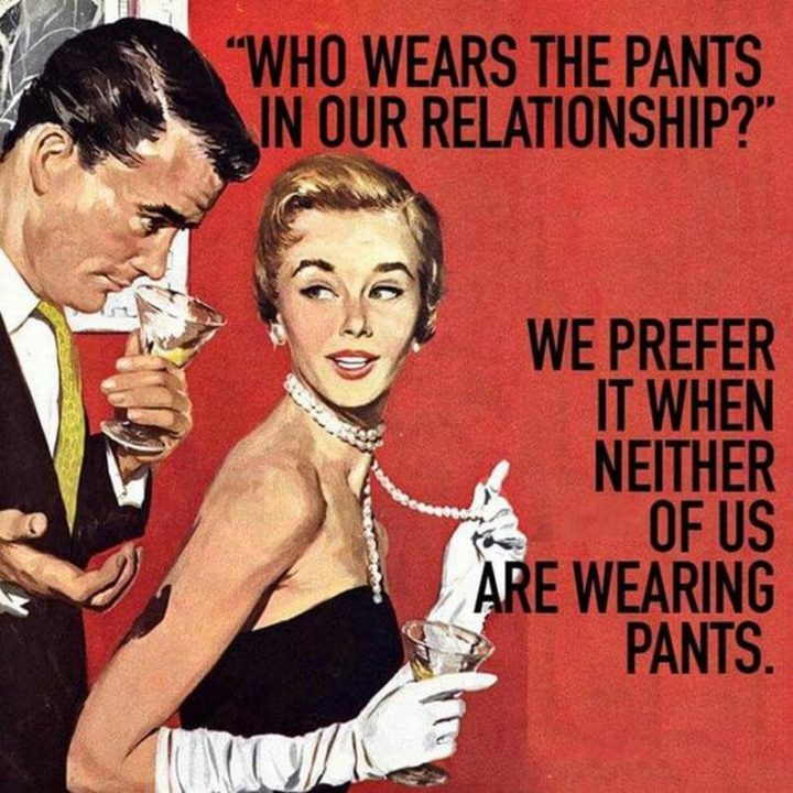 """""""Who wears the pants in our relationship? We prefer it when neither of us is wearing pants."""""""