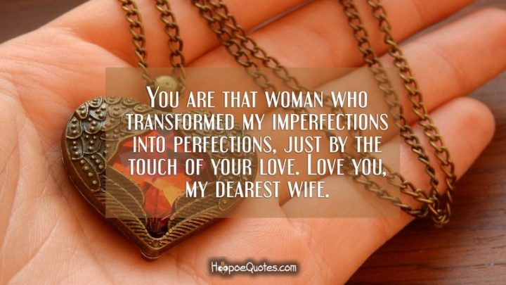 """41 Wife Quotes - """"You are that woman who transformed my imperfections into perfections, just by the touch of your love. Love you my dearest wife!"""" - Unknown"""