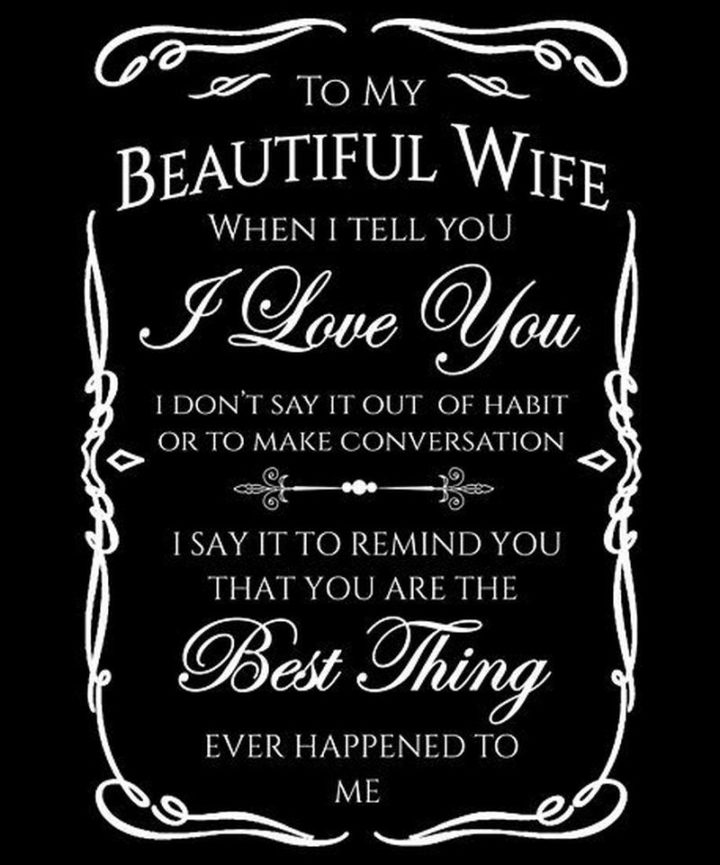 """41 Wife Quotes - """"To my beautiful wife. When I tell you I love you, I don't say it out of habit or to make conversation. I say it to remind you that you are the best thing ever happened to me."""" - Unknown"""