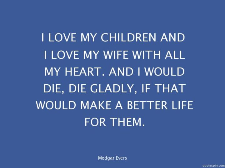 """41 Wife Quotes - """"I love my children and I love my wife with all my heart. And I would die, die gladly, if that would make a better life for them."""" - Medgar Evers"""