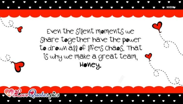 """41 Wife Quotes - """"Even the silent moments we share together have the power to drown all of life's chaos. That is why we make a great team, honey."""" - Unknown"""