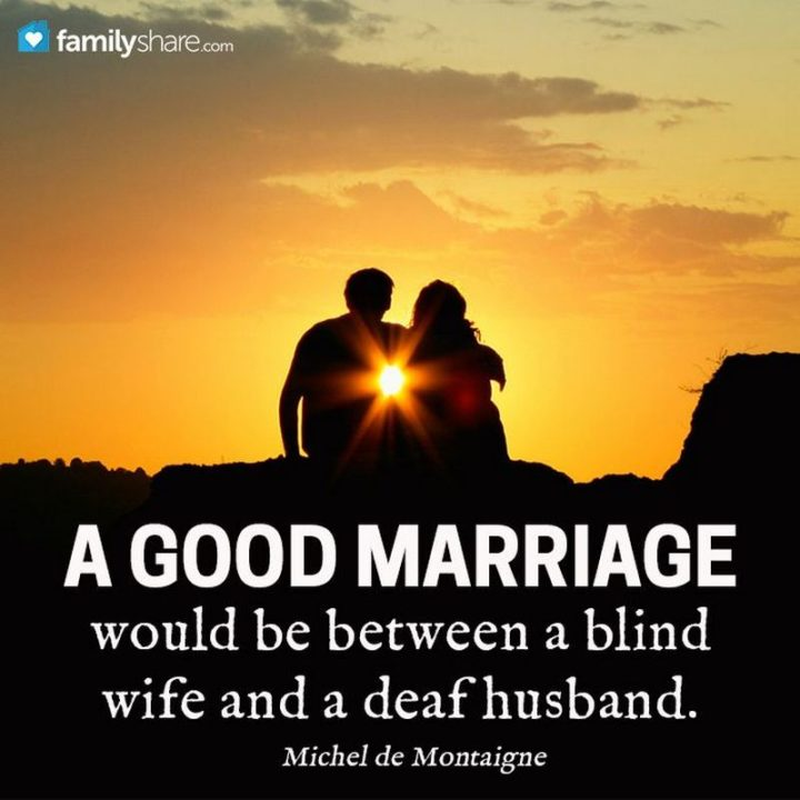 """41 Wife Quotes - """"A good marriage would be between a blind wife and a deaf husband."""" - Michel de Montaigne"""