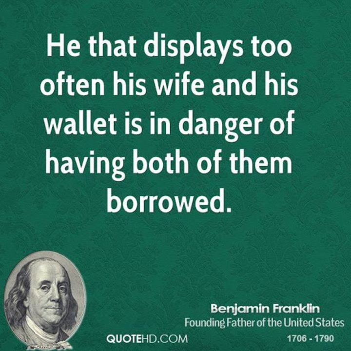 """41 Wife Quotes - """"He that displays too often his wife and his wallet is in danger of having both of them borrowed."""" - Benjamin Franklin"""