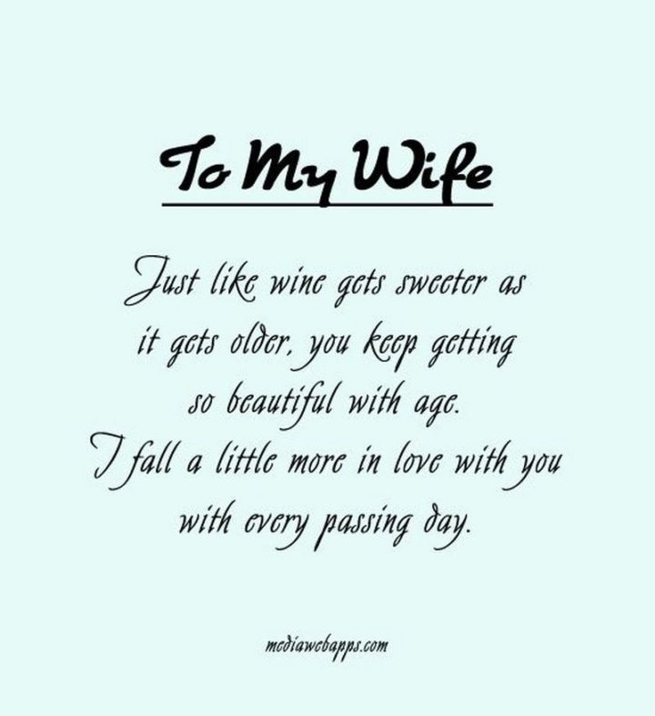 """41 Wife Quotes - """"To my wife. Just like wine gets sweeter as it gets older, you keep getting so beautiful with age. I fall a little more in love with you with every passing day."""" - Unknown"""