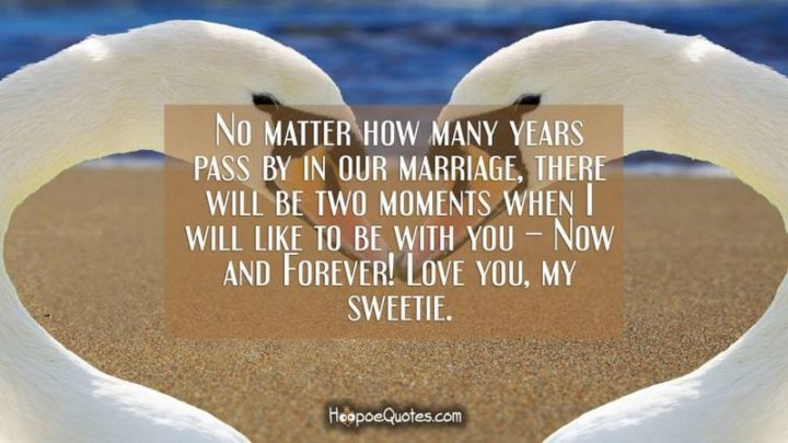 """""""No matter how many years pass by in our marriage, there will be two moments when I will like to be with you – Now and Forever! Love you, my sweetie."""" - Unknown"""