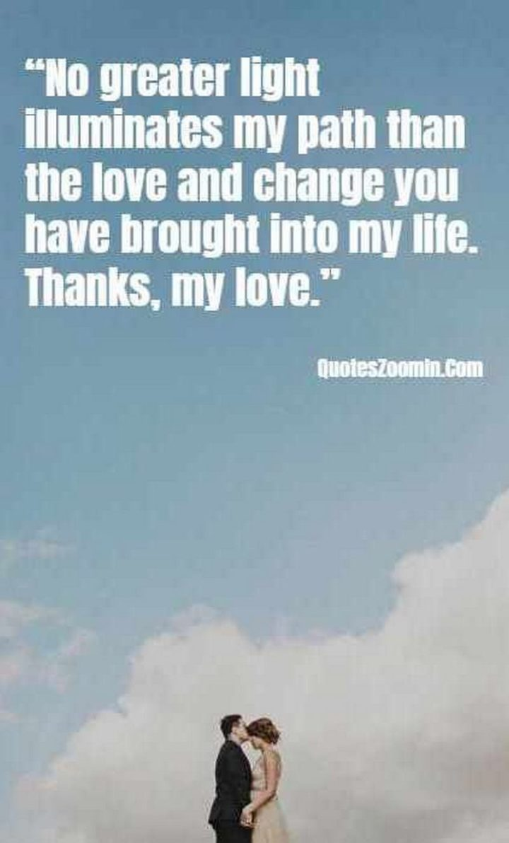 """""""No greater light illuminates my path than the love and change you have brought into my life. Thanks, my love."""" - Unknown"""