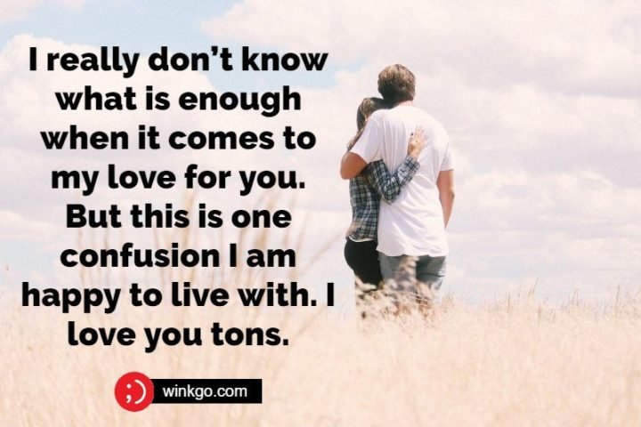 """""""I really don't know what is enough when it comes to my love for you. But this is one confusion I am happy to live with. I love you tons."""" - Unknown"""