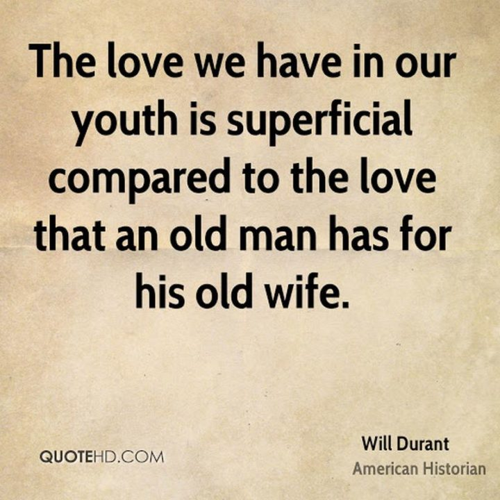 """""""The love we have in our youth is superficial compared to the love that an old man has for his old wife."""" - Will Durant"""
