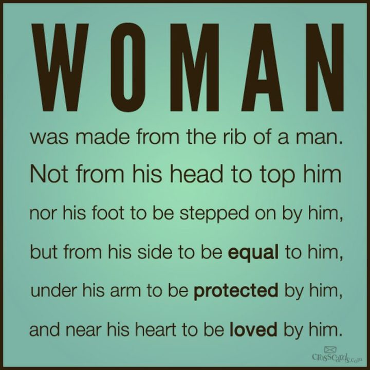 """""""A woman was made from the rib of a man. Not from his head to top him, nor from his foot to be stepped on by him, but from his side to be equal to him, under his arm to be protected by him, and near his heart to be loved by him."""" - Unknown"""