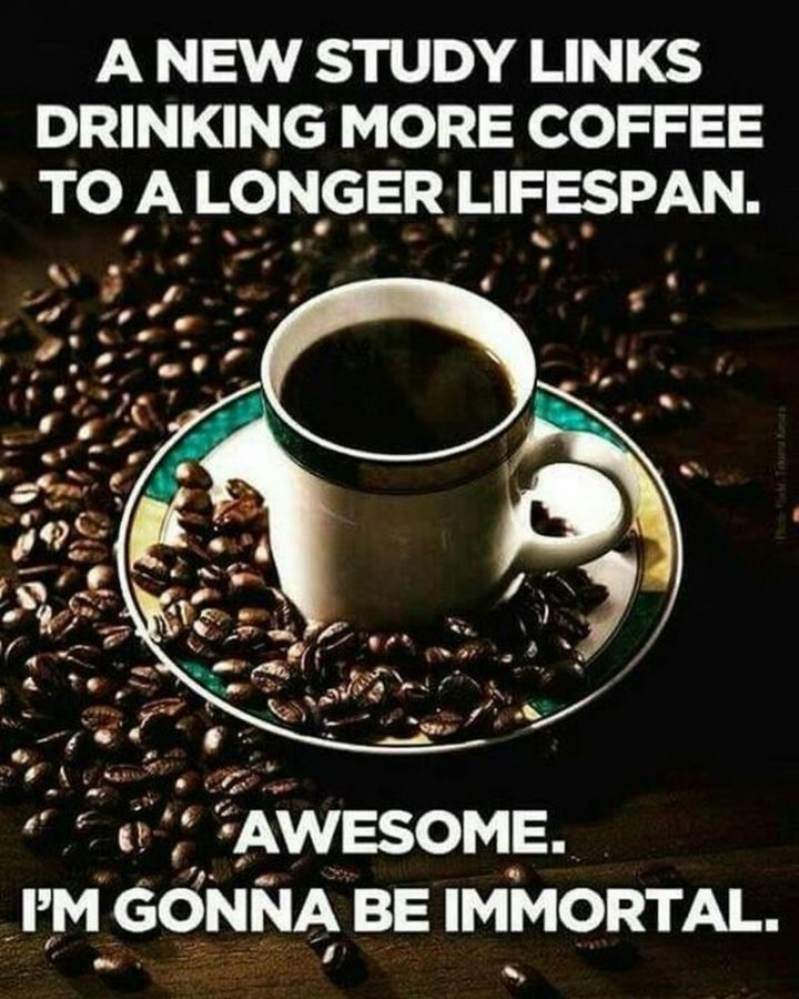 """""""A new study links drinking more coffee to a longer lifespan. Awesome. I'm gonna be immortal."""""""