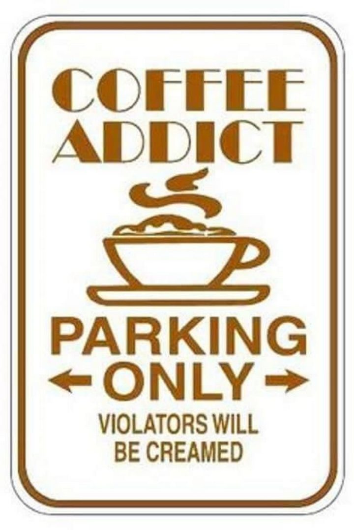 """""""Coffee addict parking only. Violators will be creamed."""""""