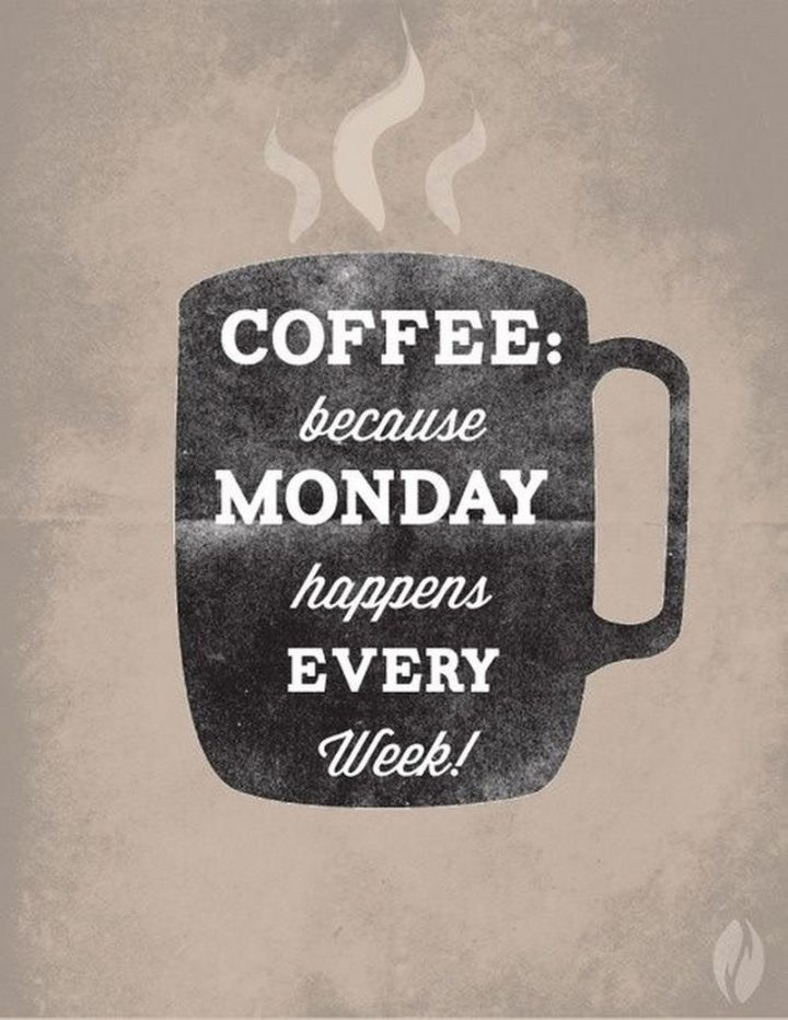 """""""Coffee: Because Monday happens every week!"""""""