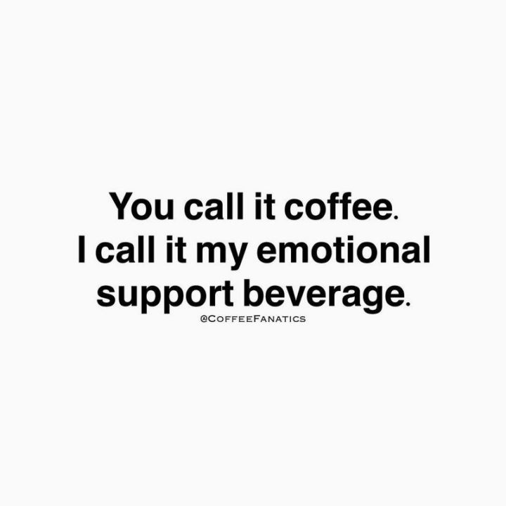"""""""You call it coffee. I call it my emotional support beverage."""""""