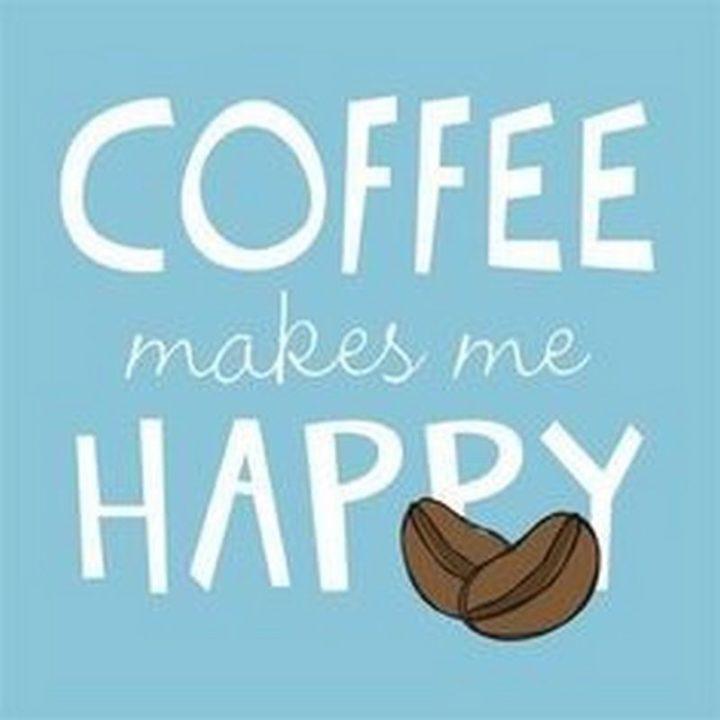 """""""Coffee makes me happy."""""""