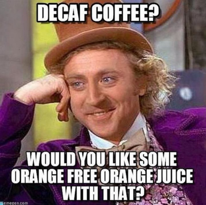 """""""Decaf coffee? Would you like some orange free orange juice with that?"""""""