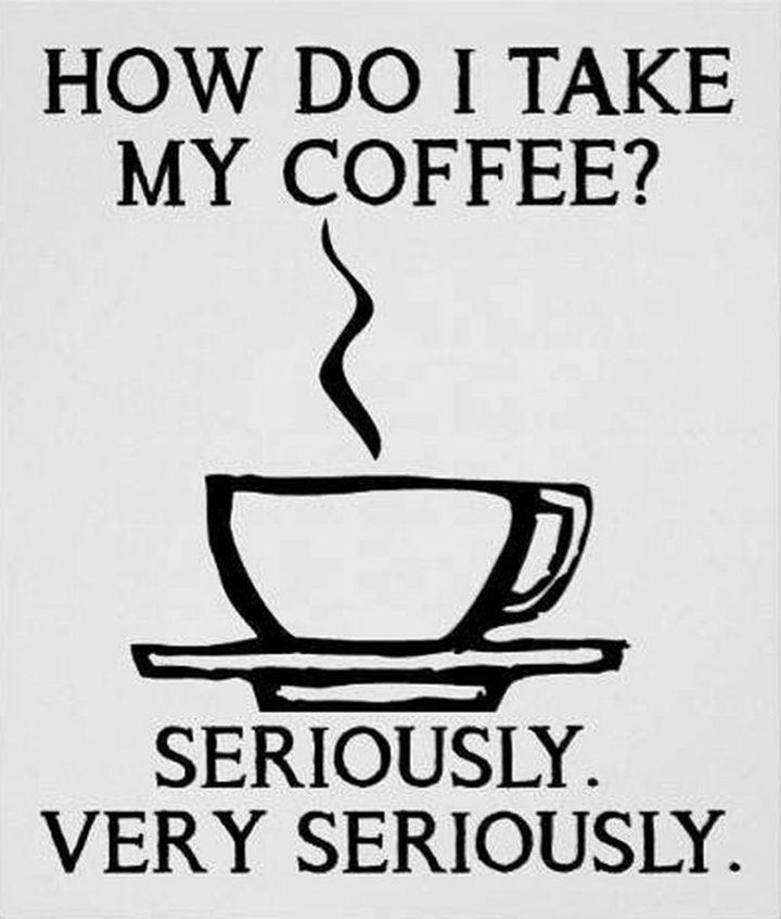 """How do I take my coffee? Seriously. Very seriously."""