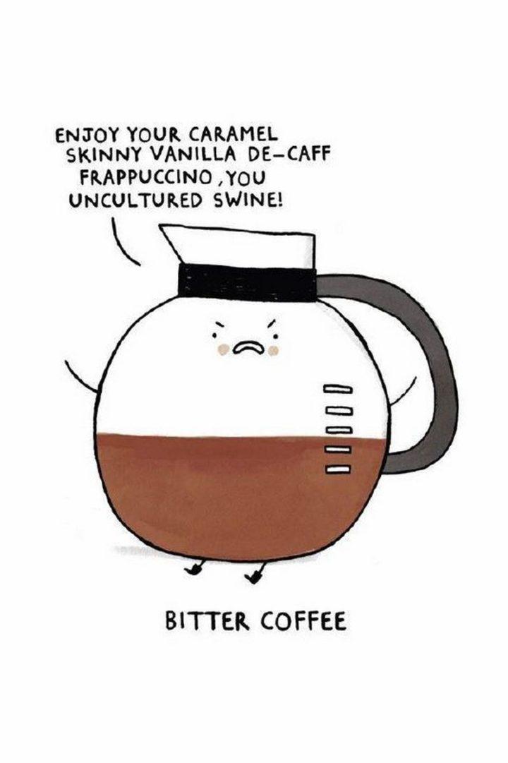 """Bitter coffee: Enjoy your caramel skinny vanilla decaf frappuccino, you uncultured swine!"""