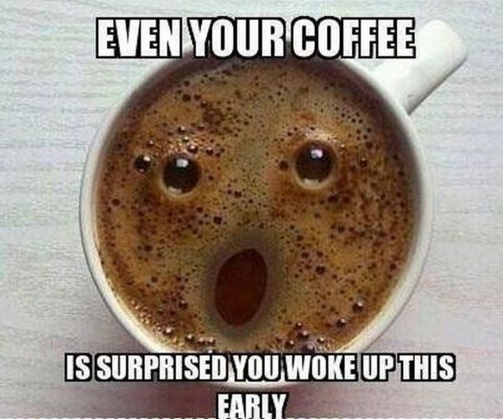 """""""Even your coffee is surprised you woke up this early."""""""